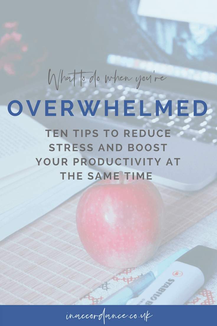 What to do when you're overwhelmed - ten tips to reduce stress and boost your productivity at the same time